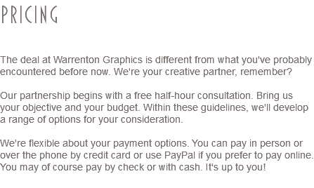 Pricing The deal at Warrenton Graphics is different from what you've probably encountered before now. We're your creative partner, remember? Our partnership begins with a free half-hour consultation. Bring us your objective and your budget. Within these guidelines, we'll develop a range of options for your consideration. We're flexible about your payment options. You can pay in person or over the phone by credit card or use PayPal if you prefer to pay online. You may of course pay by check or with cash. It's up to you!